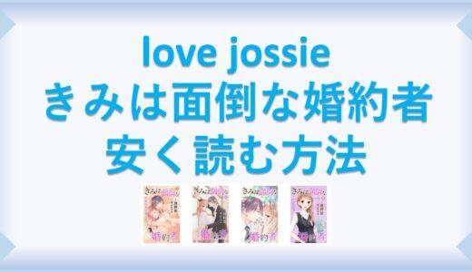 love jossie きみは面倒な婚約者(漫画)全巻を1番安く読む方法|単行本が安い電子書籍サービスも